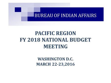 PACIFIC REGION FY 2018 NATIONAL BUDGET MEETING WASHINGTON D.C. MARCH 22-23,2016 BUREAU OF INDIAN AFFAIRS.