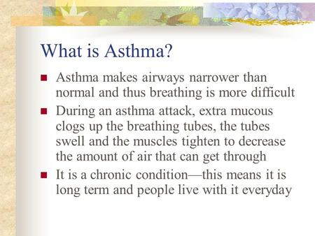 What is Asthma? Asthma makes airways narrower than normal and thus breathing is more difficult During an asthma attack, extra mucous clogs up the breathing.