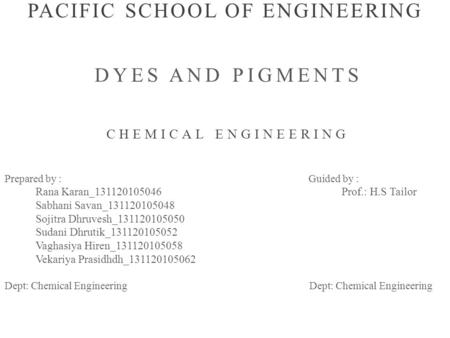 PACIFIC SCHOOL OF ENGINEERING DYES AND PIGMENTS CHEMICAL ENGINEERING Prepared by : Guided by : Rana Karan_131120105046 Prof.: H.S Tailor Sabhani Savan_131120105048.