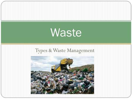 Types & Waste Management Waste. Types of Waste Biodegradable vs. Nonbiodegradable Biodegradable: can be broken down by bacteria and other biological.