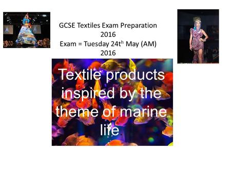 Textile products inspired by the theme of marine life. GCSE Textiles Exam Preparation 2016 Exam = Tuesday 24t h May (AM) 2016.