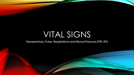 VITAL SIGNS Temperature, Pulse, Respirations and Blood Pressure (TPR, BP)
