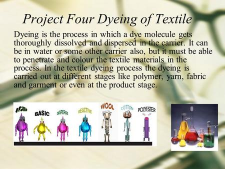 Project Four Dyeing of Textile Dyeing is the process in which a dye molecule gets thoroughly dissolved and dispersed in the carrier. It can be in water.