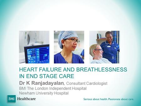 HEART FAILURE AND BREATHLESSNESS IN END STAGE CARE Dr K Ranjadayalan, Consultant Cardiologist BMI The London Independent Hospital Newham University Hospital.