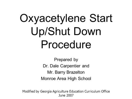 Oxyacetylene Start Up/Shut Down Procedure Prepared by Dr. Dale Carpentier and Mr. Barry Brazelton Monroe Area High School Modified by Georgia Agriculture.