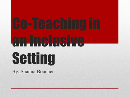 Co-Teaching in an Inclusive Setting By: Shanna Boucher.