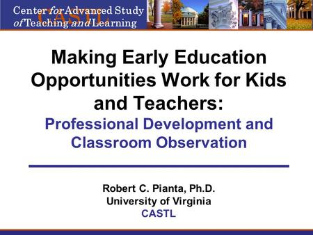 Making Early Education Opportunities Work for Kids and Teachers: Professional Development and Classroom Observation Robert C. Pianta, Ph.D. University.