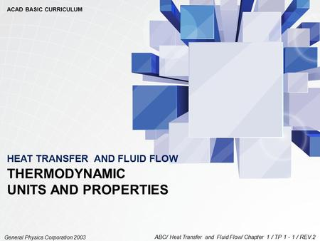 ABC/ Heat Transfer and Fluid Flow / Chapter 1 / TP 1 - 1 / REV.2 General Physics Corporation 2003 THERMODYNAMIC UNITS AND PROPERTIES HEAT TRANSFER AND.