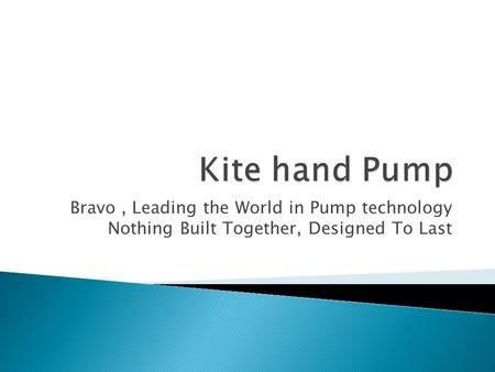 Bravo, Leading the World in Pump technology Nothing Built Together, Designed To Last.