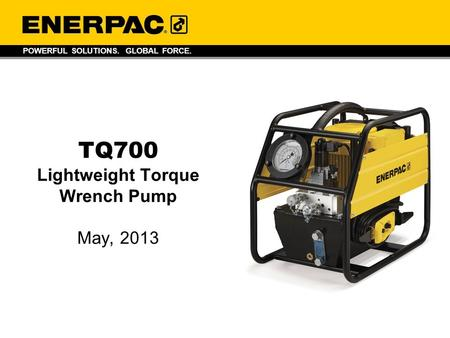 POWERFUL SOLUTIONS. GLOBAL FORCE. TQ700 Lightweight Torque Wrench Pump May, 2013.