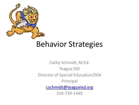 Behavior Strategies Cathy Schmidt, M.Ed. Teague ISD Director of Special Education/504 Principal 254-739-1440.
