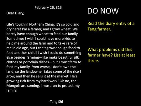 DO NOW Read the diary entry of a Tang farmer. What problems did this farmer have? List at least three. February 26, 813 Dear Diary, Life's tough in Northern.