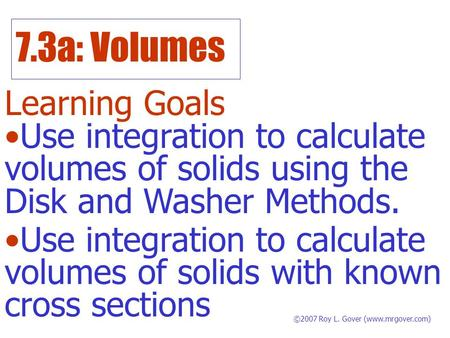 7.3a: Volumes Learning Goals ©2007 Roy L. Gover (www.mrgover.com) Use integration to calculate volumes of solids using the Disk and Washer Methods. Use.
