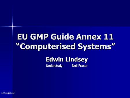 "EU GMP Guide Annex 11 ""Computerised Systems"" Edwin Lindsey Understudy: Neil Fraser."