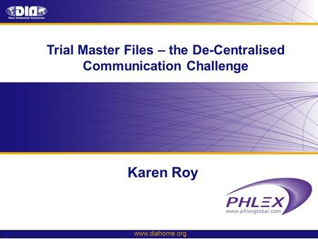 Www.diahome.org Trial Master Files – the De-Centralised Communication Challenge Karen Roy.