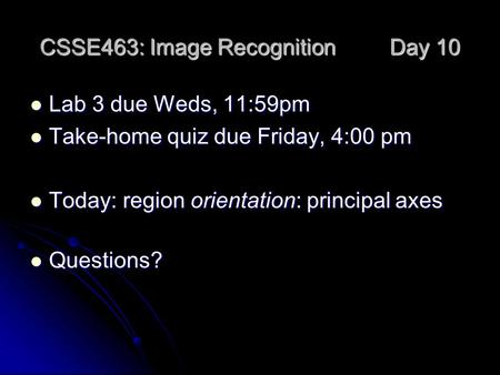 CSSE463: Image Recognition Day 10 Lab 3 due Weds, 11:59pm Lab 3 due Weds, 11:59pm Take-home quiz due Friday, 4:00 pm Take-home quiz due Friday, 4:00 pm.
