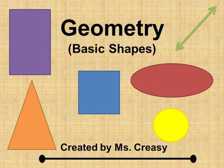 "Geometry (Basic Shapes) Created by Ms. Creasy. Line A line goes on ""forever"" in both directions. It never stops. You know it is a line if it has an arrow."