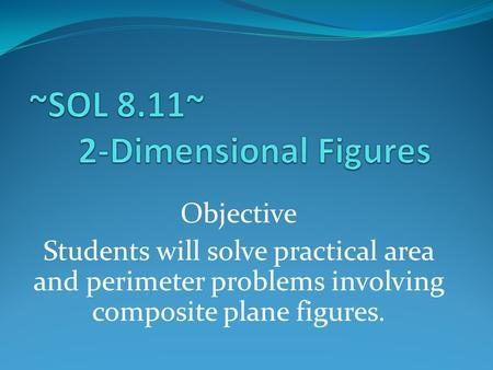 Objective Students will solve practical area and perimeter problems involving composite plane figures.