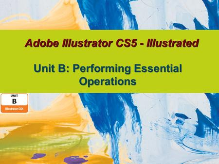 Adobe Illustrator CS5 - Illustrated Unit B: Performing Essential Operations.