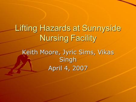 Lifting Hazards at Sunnyside Nursing Facility Keith Moore, Jyric Sims, Vikas Singh April 4, 2007.