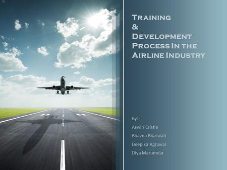 Training & Development Process In the Airline Industry By:- Aswin Cristie Bhavna Bhaswati Deepika Agrawal Diya Mazumdar.