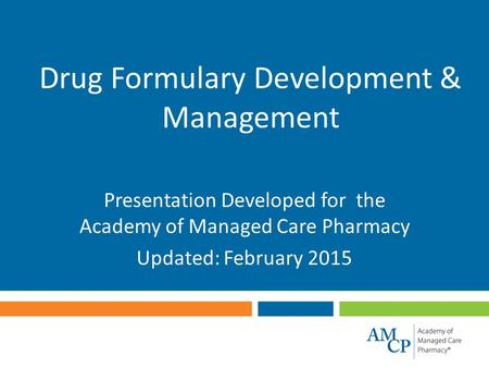 Drug Formulary Development & Management Presentation Developed for the Academy of Managed Care Pharmacy Updated: February 2015.