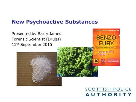 New Psychoactive Substances Presented by Barry James Forensic Scientist (Drugs) 15 th September 2015.