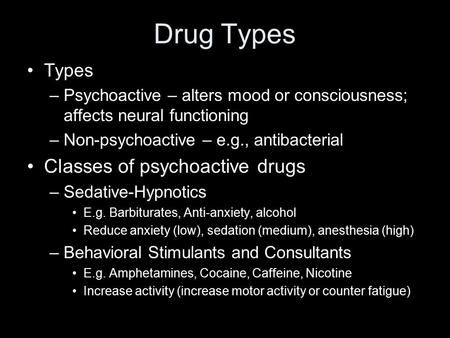 Drug Types Types –Psychoactive – alters mood or consciousness; affects neural functioning –Non-psychoactive – e.g., antibacterial Classes of psychoactive.