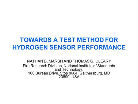 TOWARDS A TEST METHOD FOR HYDROGEN SENSOR PERFORMANCE NATHAN D. MARSH AND THOMAS G. CLEARY Fire Research Division, National Institute of Standards and.
