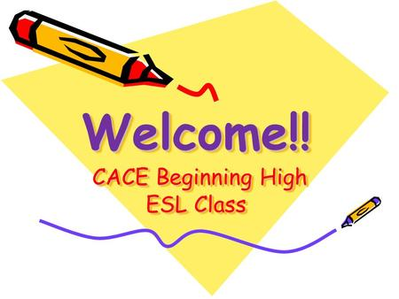 Welcome!! CACE Beginning High ESL Class. Classroom Rules and Expectations Bring a three-ring binder, a spiral notebook, paper, pen, 2 pencils and an eraser.