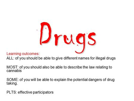 Drugs Learning outcomes: ALL: of you should be able to give different names for illegal drugs MOST: of you should also be able to describe the law relating.