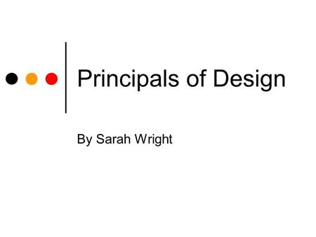 Principals of Design By Sarah Wright. Balance Symmetrical Picture evenly divided into four parts. Easy to convey information. Contains a center. Cut in.