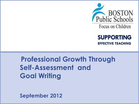 Type Date Here Type Presenter Name/Contact Here Professional Growth Through Self-Assessment and Goal Writing September 2012.
