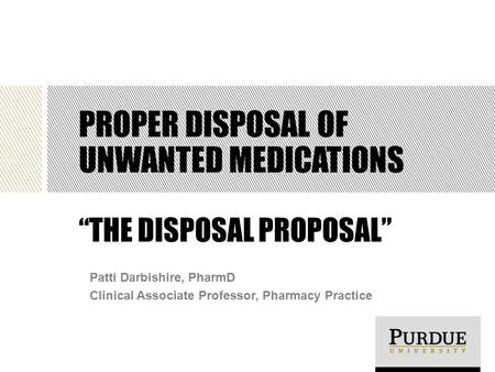 "PROPER DISPOSAL OF UNWANTED MEDICATIONS ""THE DISPOSAL PROPOSAL"" Patti Darbishire, PharmD Clinical Associate Professor, Pharmacy Practice."