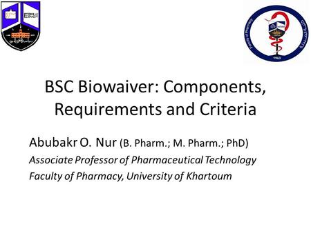 BSC Biowaiver: Components, Requirements and Criteria Abubakr O. Nur (B. Pharm.; M. Pharm.; PhD) Associate Professor of Pharmaceutical Technology Faculty.