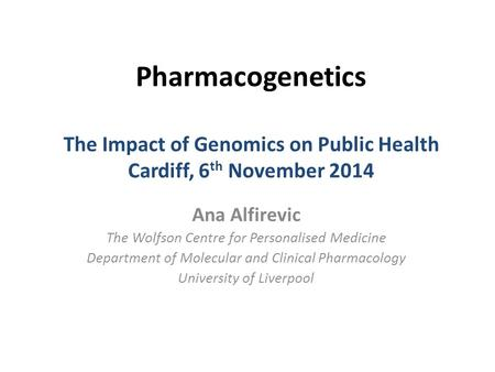 Pharmacogenetics The Impact of Genomics on Public Health Cardiff, 6 th November 2014 Ana Alfirevic The Wolfson Centre for Personalised Medicine Department.