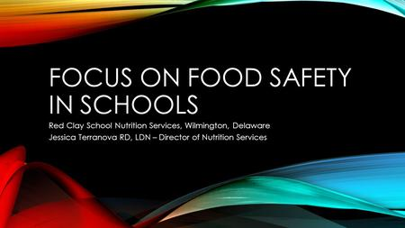 FOCUS ON FOOD SAFETY IN SCHOOLS Red Clay School Nutrition Services, Wilmington, Delaware Jessica Terranova RD, LDN – Director of Nutrition Services.