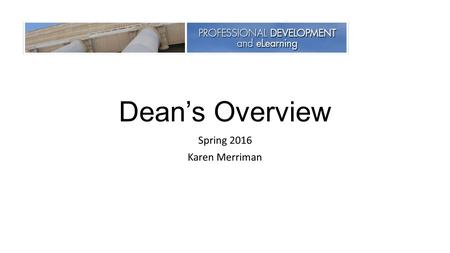 Dean's Overview Spring 2016 Karen Merriman. The Department of Professional Development & eLearning facilitates educational experiences to all employees.