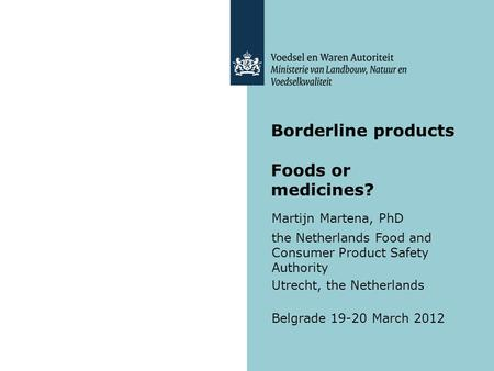 Borderline products Foods or medicines? Martijn Martena, PhD the Netherlands Food and Consumer Product Safety Authority Utrecht, the Netherlands Belgrade.