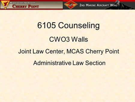 6105 Counseling CWO3 Walls Joint Law Center, MCAS Cherry Point Administrative Law Section.