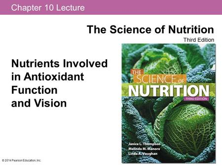 Chapter 10 Lecture The Science of Nutrition Third Edition © 2014 Pearson Education, Inc. Nutrients Involved in Antioxidant Function and Vision.