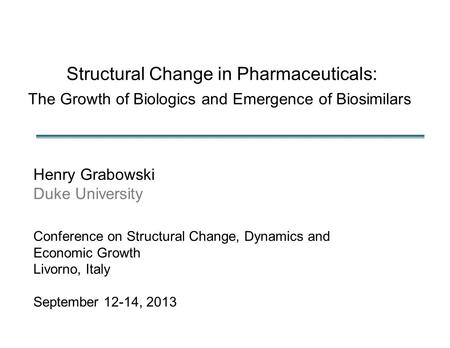 Structural Change in Pharmaceuticals: The Growth of Biologics and Emergence of Biosimilars Henry Grabowski Duke University Conference on Structural Change,