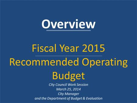 Overview Fiscal Year 2015 Recommended Operating Budget City Council Work Session March 25, 2014 City Manager and the Department of Budget & Evaluation.