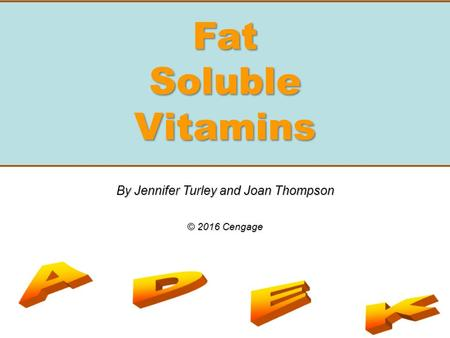 Fat Soluble Vitamins By Jennifer Turley and Joan Thompson © 2016 Cengage.