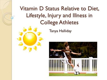 Vitamin D Status Relative to Diet, Lifestyle, Injury and Illness in College Athletes Tanya Halliday.