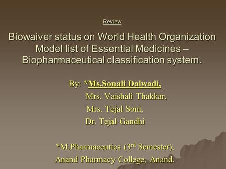 Review Biowaiver status on World Health Organization Model list of Essential Medicines – Biopharmaceutical classification system. By: *Ms.Sonali Dalwadi,