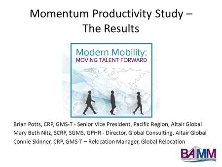 Momentum Productivity Study – The Results Brian Potts, CRP, GMS-T - Senior Vice President, Pacific Region, Altair Global Mary Beth Nitz, SCRP, SGMS, GPHR.