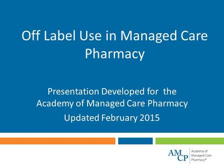 Off Label Use in Managed Care Pharmacy Presentation Developed for the Academy of Managed Care Pharmacy Updated February 2015.