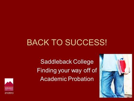 BACK TO SUCCESS! Saddleback College Finding your way off of Academic Probation 2/1/2013.