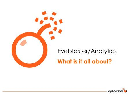 Eyeblaster/Analytics What is it all about?. Agenda:  Introduction  Market demand  Eyeblaster Analytics – What can it do for me?  Integration of Search.